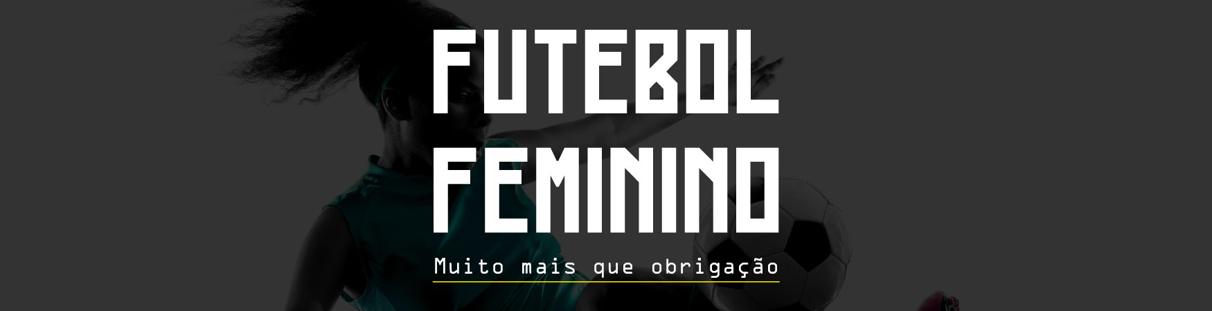 Futebol Feminino - Muito mais que obrigação